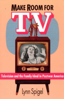 Make Room for TV : Television and the Family Ideal in Postwar America, Paperback / softback Book