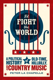 I'd Fight the World : A Political History of Old-Time, Hillbilly, and Country Music, EPUB eBook