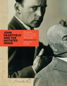 John Heartfield and the Agitated Image : Photography, Persuasion, and the Rise of Avant-Garde Photomontage, PDF eBook