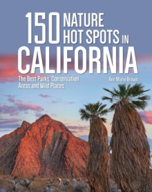 150 Nature Hot Spots in California : The Best Parks, Conservation Areas and Wild Places, Paperback / softback Book