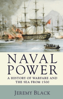 Naval Power : A History of Warfare and the Sea from 1500 onwards, Paperback / softback Book