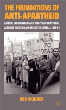 The Foundations of Anti-Apartheid : Liberal Humanitarians and Transnational Activists in Britain and the United States, C.1919-64, Hardback Book