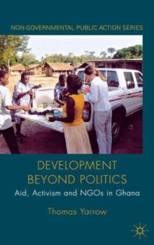 Development Beyond Politics : Aid, Activism and NGOs in Ghana, Hardback Book