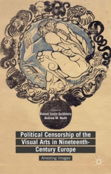 Political Censorship of the Visual Arts in Nineteenth-Century Europe : Arresting Images, Hardback Book