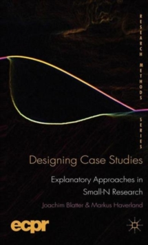 Designing Case Studies : Explanatory Approaches in Small-N Research, Hardback Book