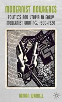 Modernist Nowheres : Politics and Utopia in Early Modernist Writing, 1900-1920, Hardback Book