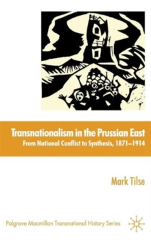 Transnationalism in the Prussian East : from National Conflict to Synthesis, 1871-1914, Hardback Book