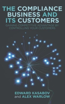 The Compliance Business and Its Customers : Gaining Competitive Advantage by Controlling Your Customers, Hardback Book