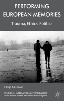 Performing European Memories : Trauma, Ethics, Politics, Hardback Book