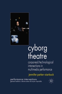 Cyborg Theatre : Corporeal/Technological Intersections in Multimedia Performance, PDF eBook