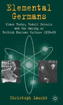Elemental Germans : Klaus Fuchs, Rudolf Peierls and the Making of British Nuclear Culture 1939-59, Hardback Book