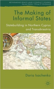 The Making of Informal States : Statebuilding in Northern Cyprus and Transdniestria, Hardback Book
