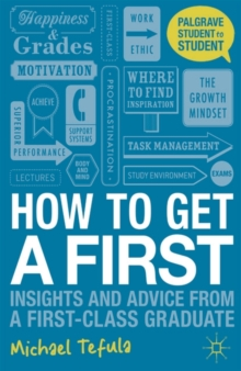 How to Get a First : Insights and Advice from a First-Class Graduate, Paperback Book