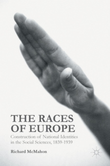 The Races of Europe : Construction of National Identities in the Social Sciences, 1839-1939, Hardback Book