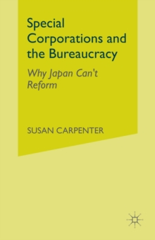 Special Corporations and the Bureaucracy : Why Japan Can't Reform, PDF eBook