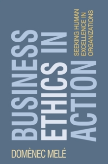Business Ethics in Action : Seeking Human Excellence in Organizations, Paperback / softback Book