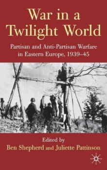War in a Twilight World : Partisan and Anti-Partisan Warfare in Eastern Europe, 1939-45, Hardback Book