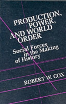 Production Power and World Order : Social Forces in the Making of History, Paperback / softback Book