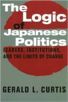 The Logic of Japanese Politics : Leaders, Institutions, and the Limits of Change, Paperback / softback Book