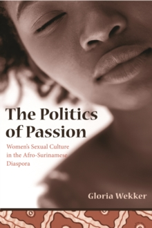 The Politics of Passion : Women's Sexual Culture in the Afro-Surinamese Diaspora, Paperback / softback Book