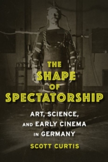 The Shape of Spectatorship : Art, Science, and Early Cinema in Germany, Paperback Book