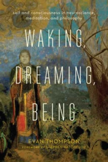 Waking, Dreaming, Being : Self and Consciousness in Neuroscience, Meditation, and Philosophy, Paperback / softback Book