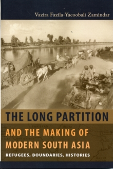 The Long Partition and the Making of Modern South Asia : Refugees, Boundaries, Histories, Paperback / softback Book
