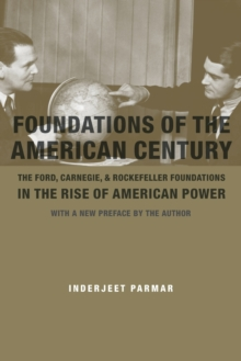 Foundations of the American Century : The Ford, Carnegie, and Rockefeller Foundations in the Rise of American Power, Paperback Book