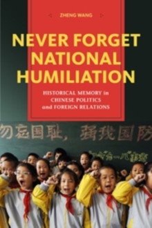 Never Forget National Humiliation : Historical Memory in Chinese Politics and Foreign Relations, Paperback / softback Book