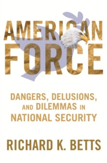 American Force : Dangers, Delusions, and Dilemmas in National Security, Paperback / softback Book