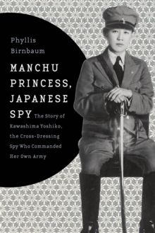 Manchu Princess, Japanese Spy : The Story of Kawashima Yoshiko, the Cross-Dressing Spy Who Commanded Her Own Army, Hardback Book
