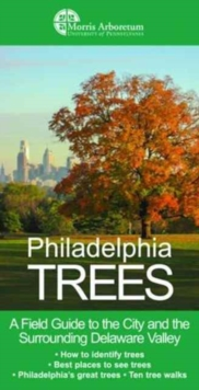 Philadelphia Trees : A Field Guide to the City and the Surrounding Delaware Valley, Paperback Book