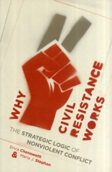 Why Civil Resistance Works : The Strategic Logic of Nonviolent Conflict, Paperback Book