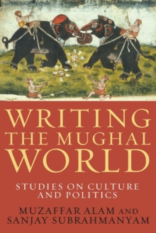 Writing the Mughal World : Studies on Culture and Politics, Paperback Book