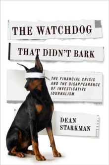 The Watchdog That Didn't Bark : The Financial Crisis and the Disappearance of Investigative Journalism, Paperback Book