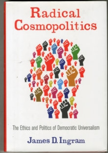 Radical Cosmopolitics : The Ethics and Politics of Democratic Universalism, Hardback Book
