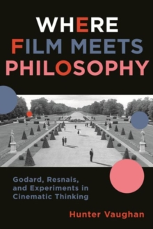 Where Film Meets Philosophy : Godard, Resnais, and Experiments in Cinematic Thinking, Paperback Book