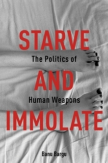 Starve and Immolate : The Politics of Human Weapons, Hardback Book