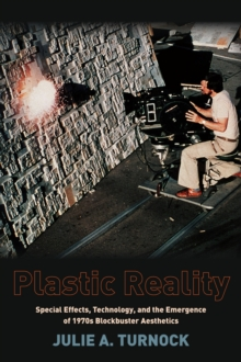 Plastic Reality : Special Effects, Technology, and the Emergence of 1970s Blockbuster Aesthetics, Paperback Book