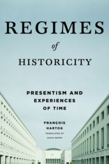 Regimes of Historicity : Presentism and Experiences of Time, Paperback / softback Book
