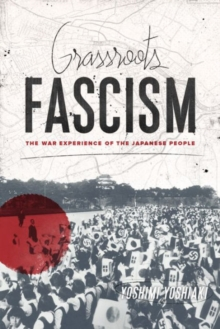 Grassroots Fascism : The War Experience of the Japanese People, Paperback Book