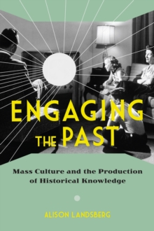 Engaging the Past : Mass Culture and the Production of Historical Knowledge, Paperback / softback Book