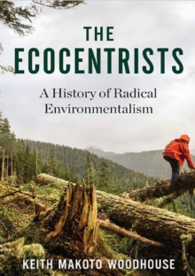 The Ecocentrists : A History of Radical Environmentalism, Hardback Book