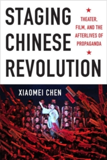 Staging Chinese Revolution : Theater, Film, and the Afterlives of Propaganda, Hardback Book