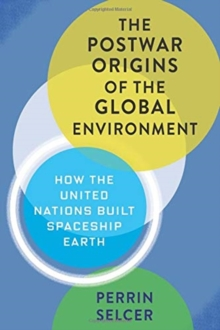 The Postwar Origins of the Global Environment : How the United Nations Built Spaceship Earth, Hardback Book