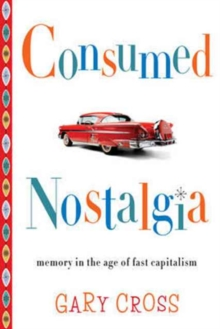 Consumed Nostalgia : Memory in the Age of Fast Capitalism, Paperback / softback Book
