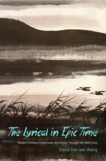 The Lyrical in Epic Time : Modern Chinese Intellectuals and Artists Through the 1949 Crisis, Hardback Book