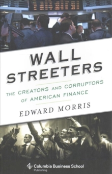 Wall Streeters : The Creators and Corruptors of American Finance, Paperback Book