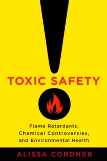 Toxic Safety : Flame Retardants, Chemical Controversies, and Environmental Health, Hardback Book
