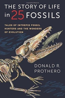 The Story of Life in 25 Fossils : Tales of Intrepid Fossil Hunters and the Wonders of Evolution, Paperback / softback Book